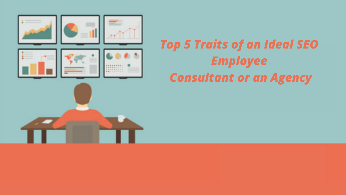 Top 5 Traits of an Ideal SEO Employee, Consultant or an Agency